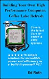 Building Coffee Lake (Refresh) Guide to Building a Powerful Personal Computer: Intel Core i9-9900K or i7-9700K or i7-8700K and...